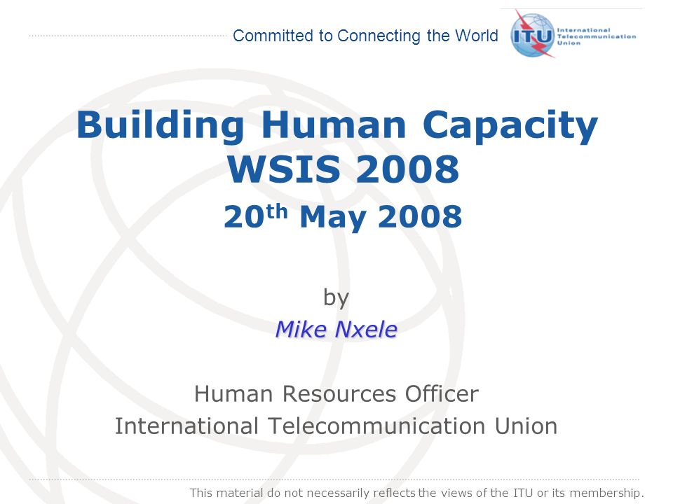 International Telecommunication Union Committed to Connecting the World Building Human Capacity WSIS 2008 20 th May 2008 by Mike Nxele Human Resources Officer International Telecommunication Union This material do not necessarily reflects the views of the ITU or its membership.