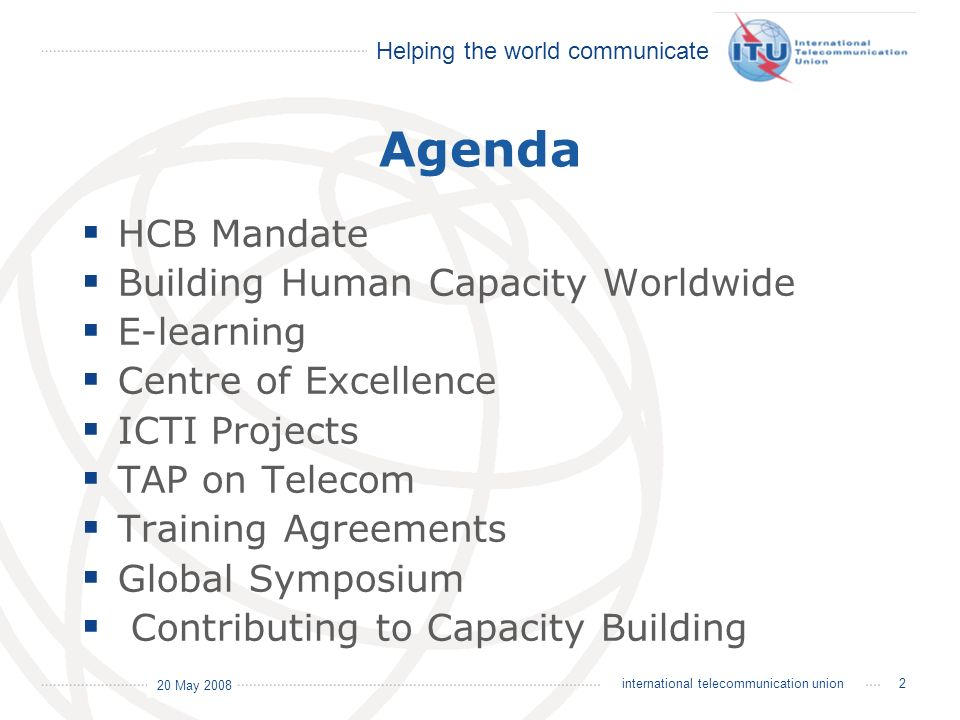Helping the world communicate 20 May 2008 33international telecommunication union Training Agreement Partners Purpose:To provide training and education to high and middle level managers in management as well as technical subjects.