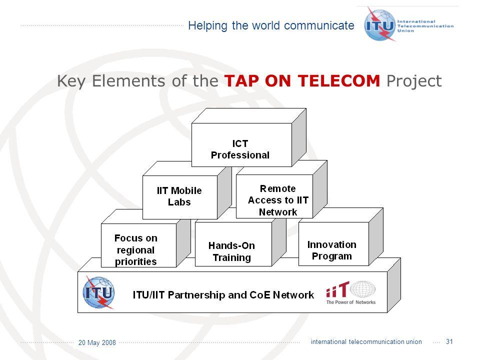 Helping the world communicate 20 May 2008 31international telecommunication union Key Elements of the TAP ON TELECOM Project