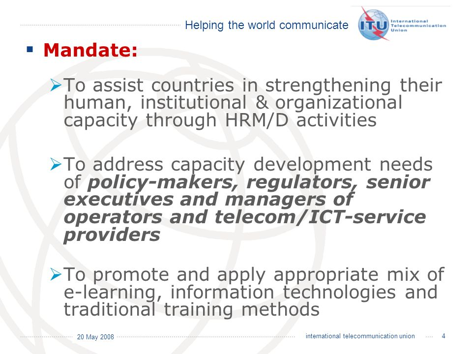 Helping the world communicate 20 May 2008 15international telecommunication union Evolution of the Centres of Excellence The objective of the second phase is to reinforce the self-dependence and sustainability of the established network of training providers (CoE Nodes) offering advanced training opportunities at cost for the different Players of the Telecommunication Sector in the concerned Regions