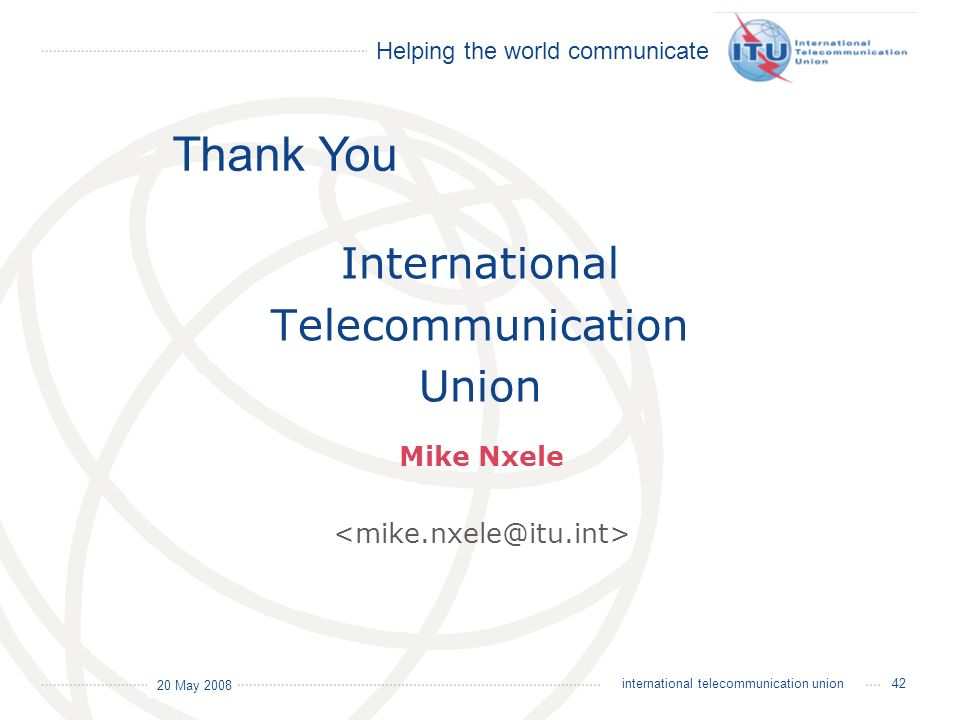 Helping the world communicate 20 May 2008 42international telecommunication union International Telecommunication Union Thank You Mike Nxele