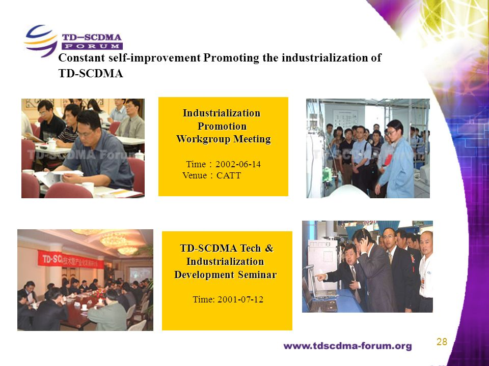 28 Constant self-improvement Promoting the industrialization of TD-SCDMA TD-SCDMA Tech & Industrialization Development Seminar Time: 2001-07-12 IndustrializationPromotion Workgroup Meeting Time 2002-06-14 Venue CATT