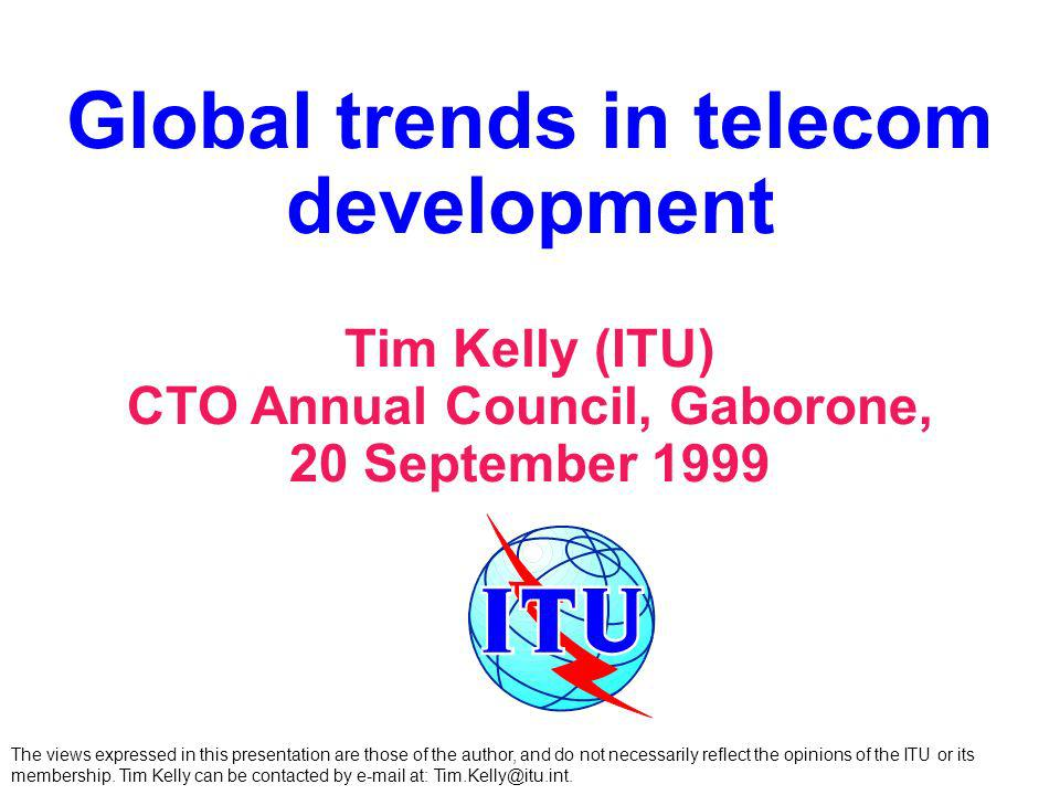 Global trends in telecom development Tim Kelly (ITU) CTO Annual Council, Gaborone, 20 September 1999 The views expressed in this presentation are thos