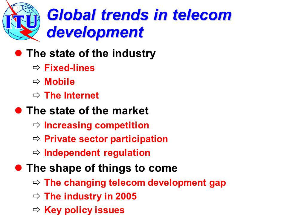 Global trends in telecom development The state of the industry Fixed-lines Mobile The Internet The state of the market Increasing competition Private