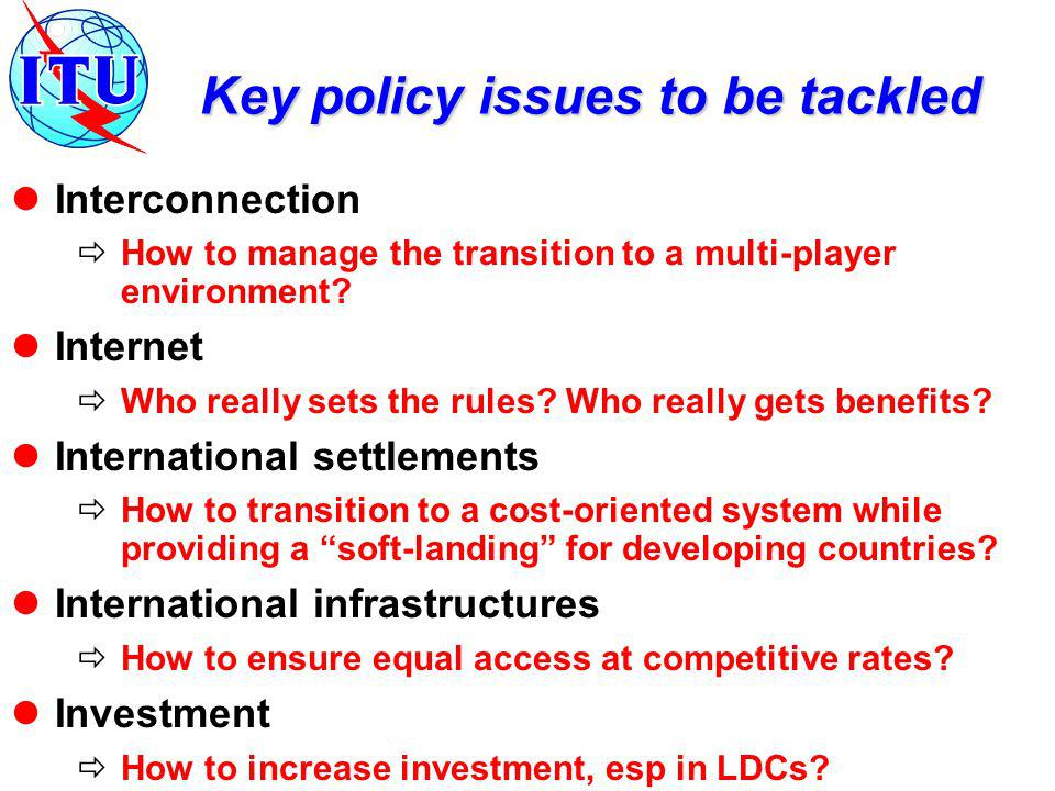 Key policy issues to be tackled Interconnection How to manage the transition to a multi-player environment? Internet Who really sets the rules? Who re