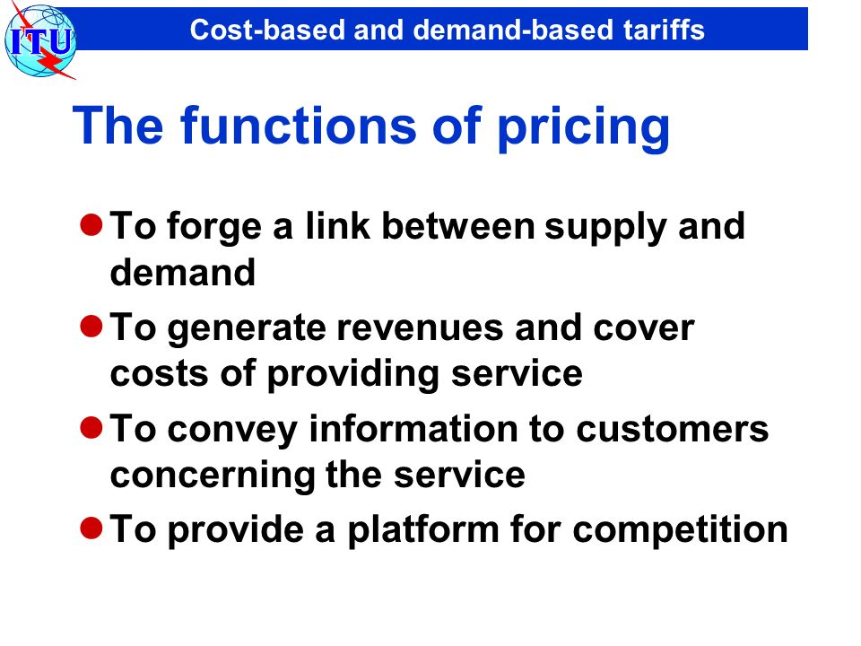 Cost-based and demand-based tariffs The functions of pricing To forge a link between supply and demand To generate revenues and cover costs of providi