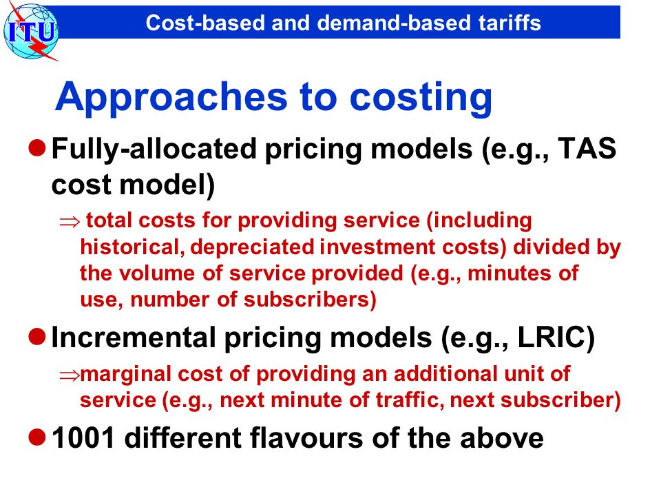 Cost-based and demand-based tariffs Approaches to costing Fully-allocated pricing models (e.g., TAS cost model) total costs for providing service (inc