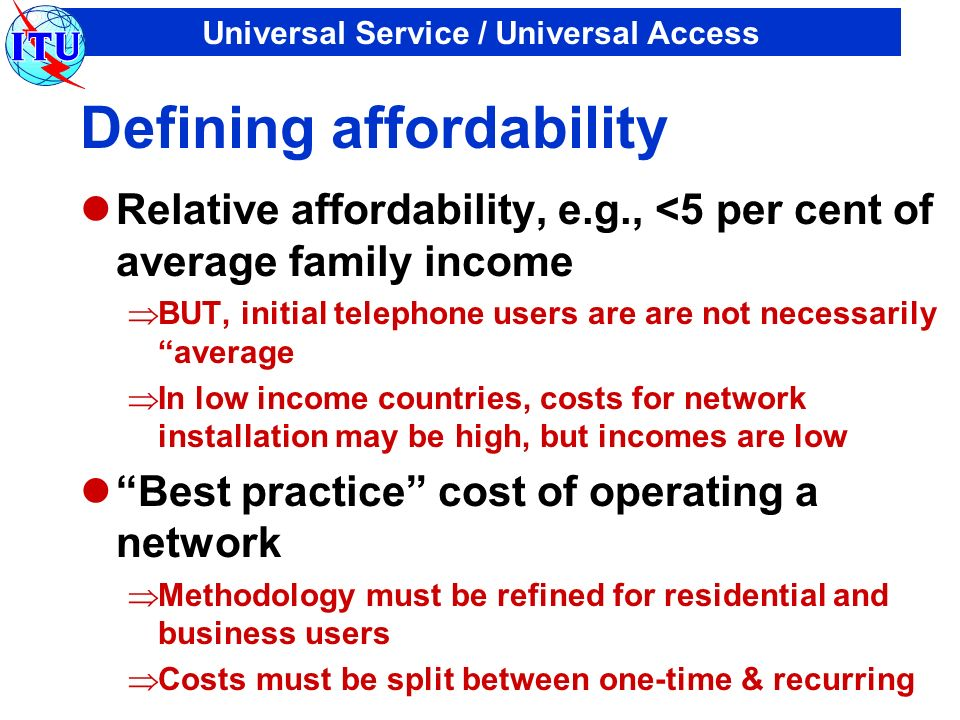 Universal Service / Universal Access Defining affordability Relative affordability, e.g., <5 per cent of average family income BUT, initial telephone users are are not necessarily average In low income countries, costs for network installation may be high, but incomes are low Best practice cost of operating a network Methodology must be refined for residential and business users Costs must be split between one-time & recurring