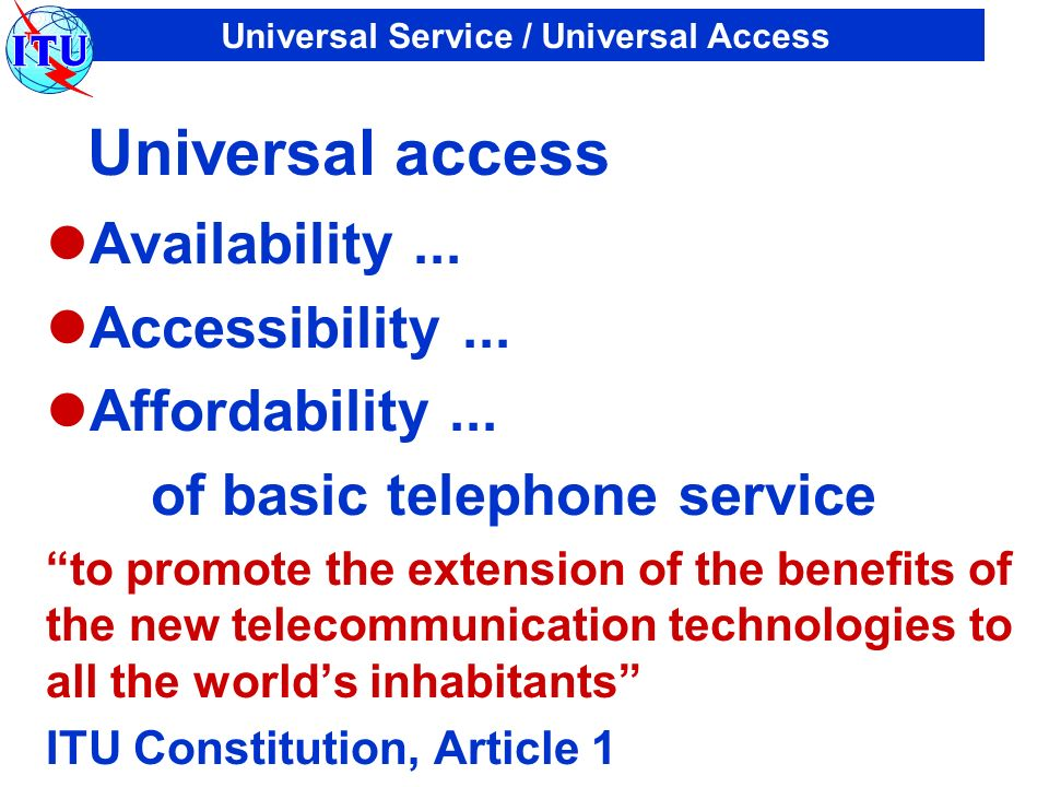 Universal Service / Universal Access Universal access Availability... Accessibility... Affordability... of basic telephone service to promote the exte