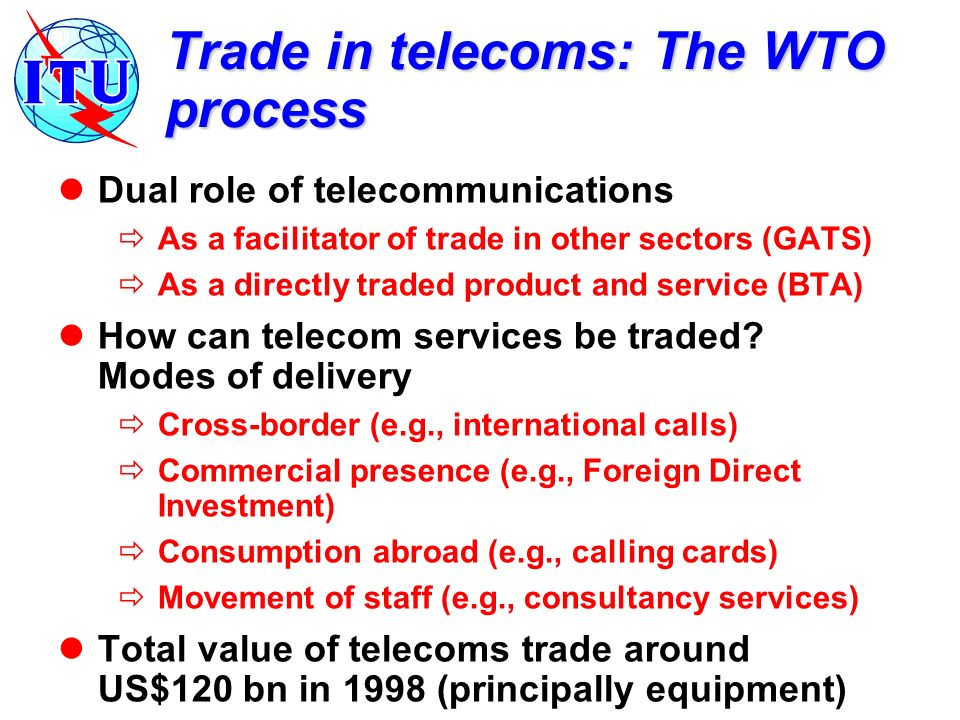 Trade in telecoms: The WTO process Dual role of telecommunications As a facilitator of trade in other sectors (GATS) As a directly traded product and service (BTA) How can telecom services be traded.