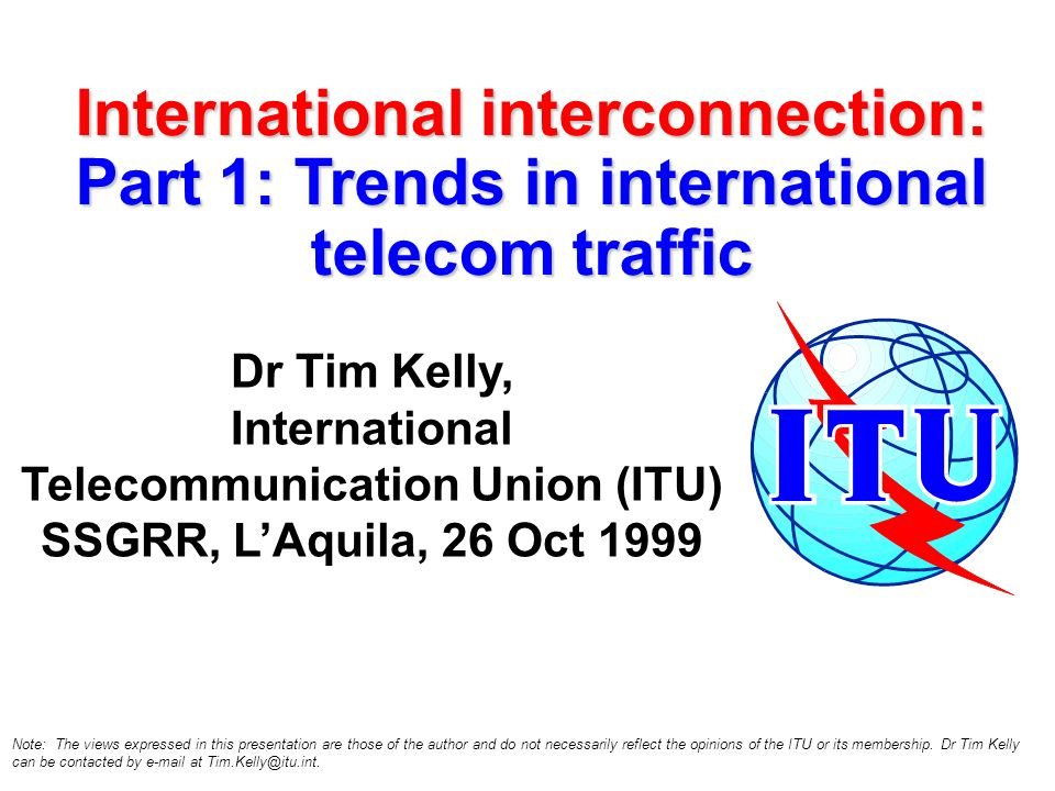 International interconnection: Part 1: Trends in international telecom traffic Dr Tim Kelly, International Telecommunication Union (ITU) SSGRR, LAquil