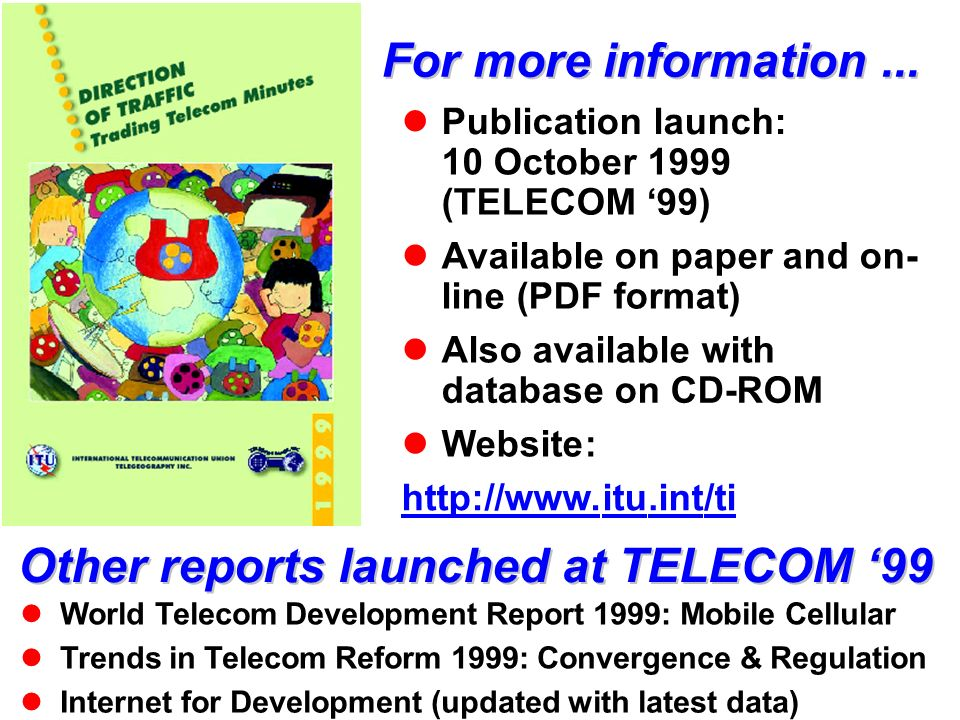 For more information... Publication launch: 10 October 1999 (TELECOM 99) Available on paper and on- line (PDF format) Also available with database on