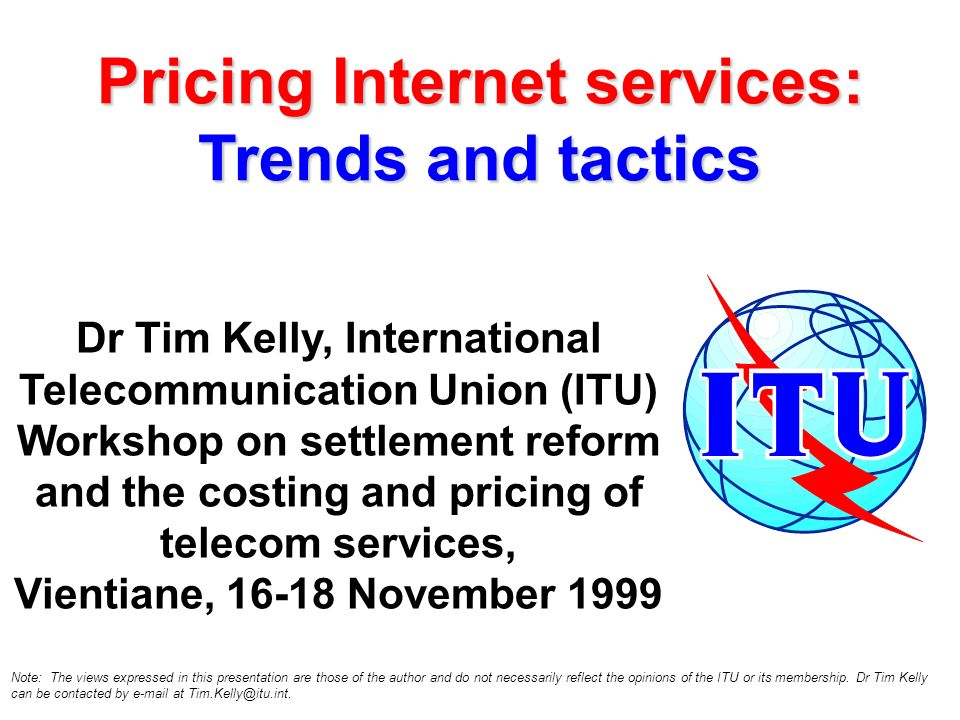 Pricing Internet services: Trends and tactics Dr Tim Kelly, International Telecommunication Union (ITU) Workshop on settlement reform and the costing and pricing of telecom services, Vientiane, 16-18 November 1999 Note: The views expressed in this presentation are those of the author and do not necessarily reflect the opinions of the ITU or its membership.