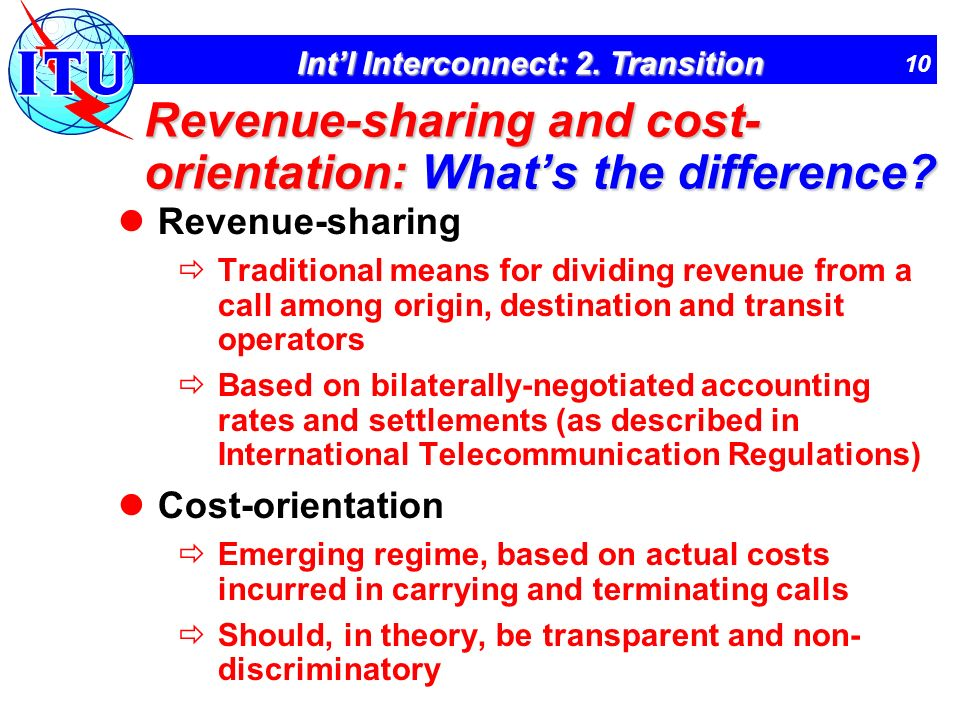 10 Intl Interconnect: 2. Transition Revenue-sharing and cost- orientation: Whats the difference? Revenue-sharing Traditional means for dividing revenu