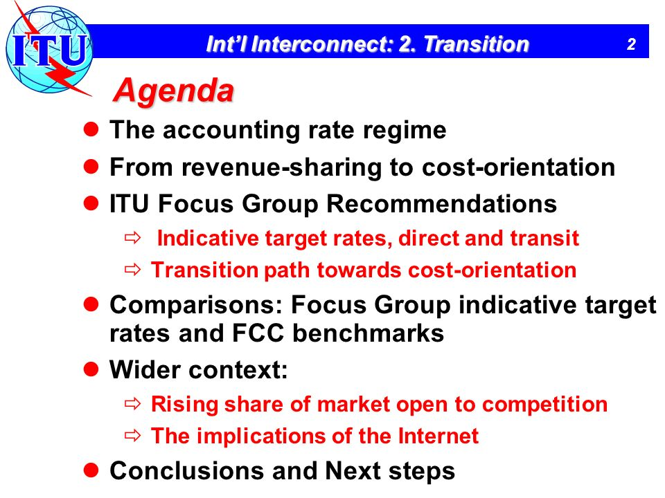 2 Intl Interconnect: 2. Transition Agenda The accounting rate regime From revenue-sharing to cost-orientation ITU Focus Group Recommendations Indicati
