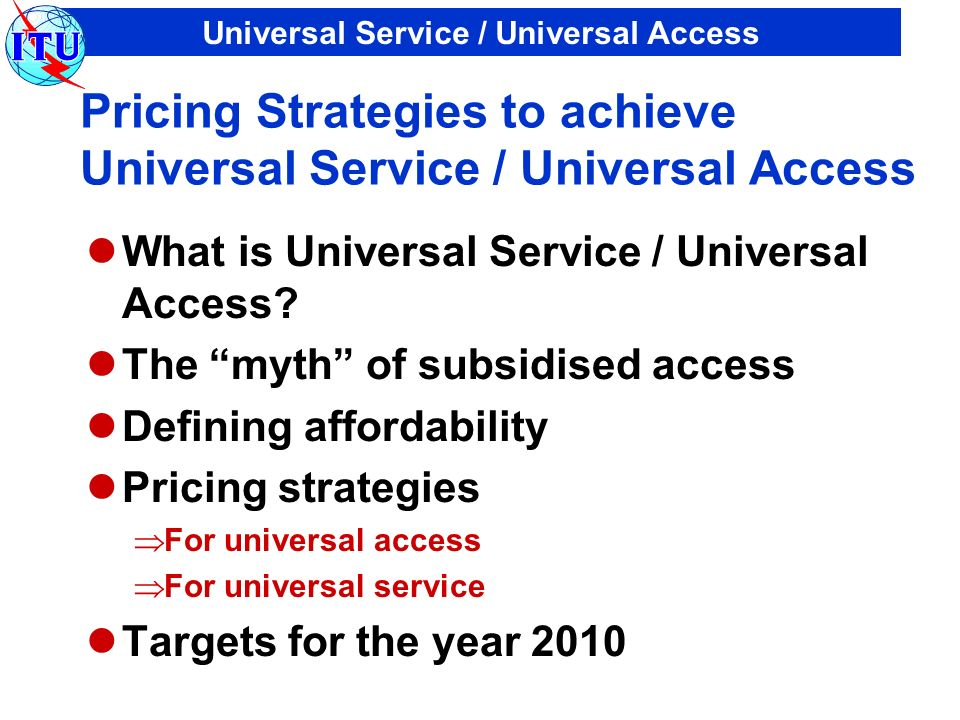 Universal Service / Universal Access Pricing Strategies to achieve Universal Service / Universal Access What is Universal Service / Universal Access?