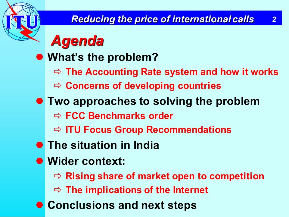 2 Reducing the price of international calls Agenda Whats the problem? The Accounting Rate system and how it works Concerns of developing countries Two