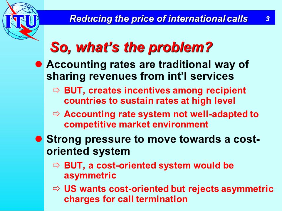 3 Reducing the price of international calls So, whats the problem? Accounting rates are traditional way of sharing revenues from intl services BUT, cr