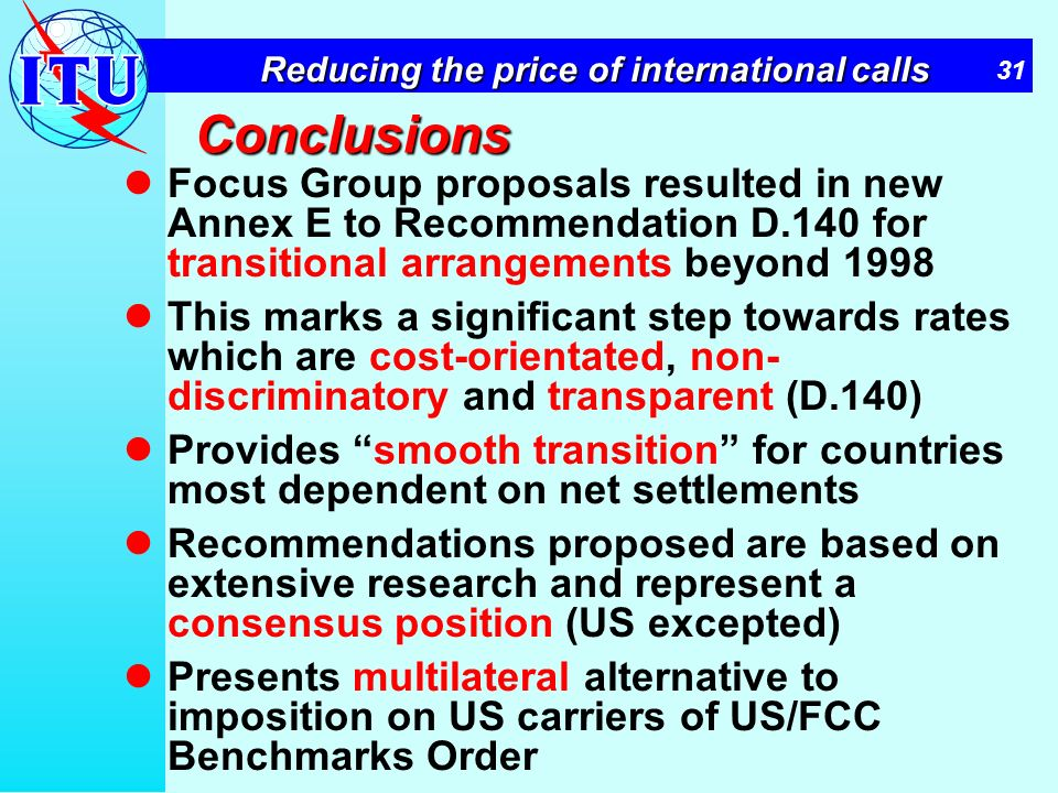 31 Reducing the price of international calls Conclusions Focus Group proposals resulted in new Annex E to Recommendation D.140 for transitional arrang