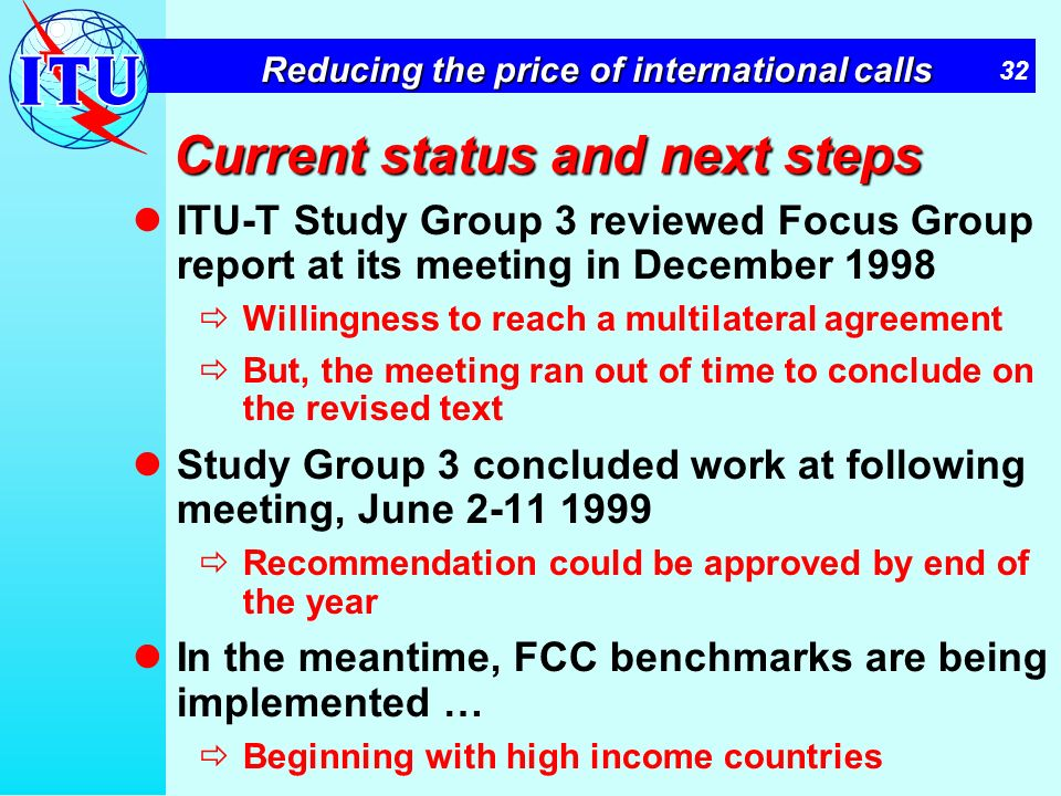 32 Reducing the price of international calls Current status and next steps ITU-T Study Group 3 reviewed Focus Group report at its meeting in December