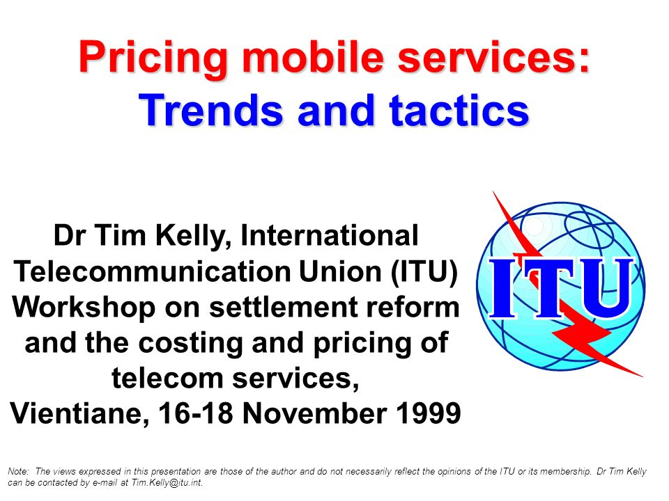 Pricing mobile services: Trends and tactics Dr Tim Kelly, International Telecommunication Union (ITU) Workshop on settlement reform and the costing and pricing of telecom services, Vientiane, 16-18 November 1999 Note: The views expressed in this presentation are those of the author and do not necessarily reflect the opinions of the ITU or its membership.