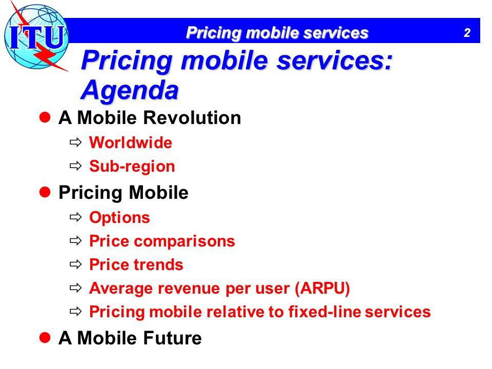 2 Pricing mobile services Pricing mobile services: Agenda A Mobile Revolution Worldwide Sub-region Pricing Mobile Options Price comparisons Price trends Average revenue per user (ARPU) Pricing mobile relative to fixed-line services A Mobile Future
