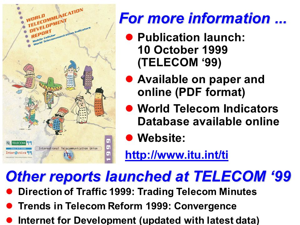 For more information... Publication launch: 10 October 1999 (TELECOM 99) Available on paper and online (PDF format) World Telecom Indicators Database