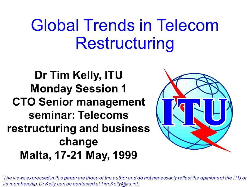 Global Trends in Telecom Restructuring Dr Tim Kelly, ITU Monday Session 1 CTO Senior management seminar: Telecoms restructuring and business change Ma