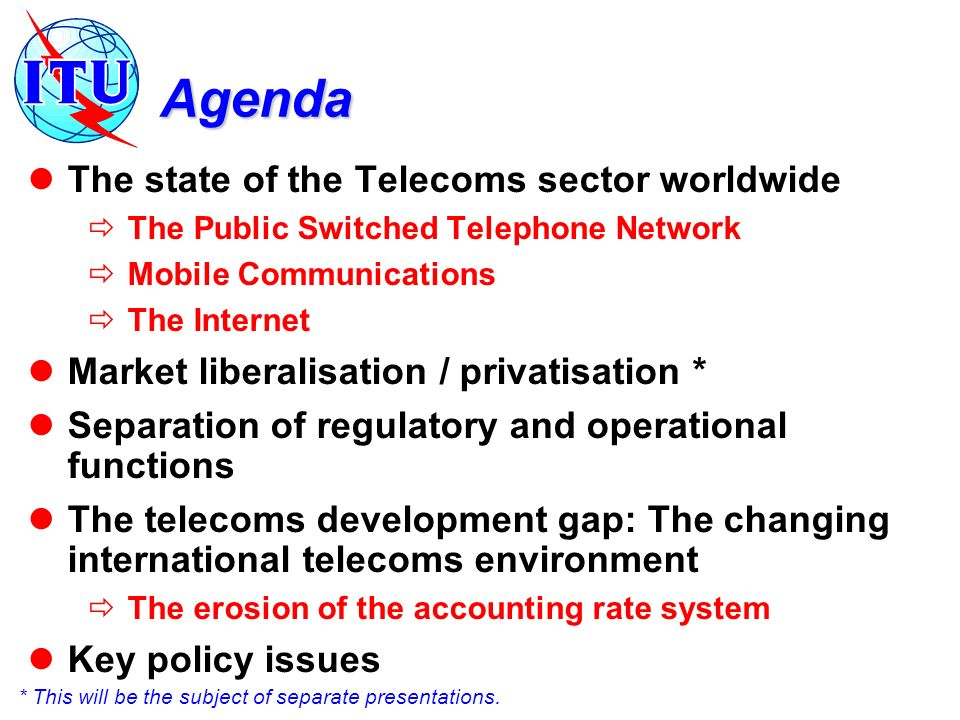 Agenda The state of the Telecoms sector worldwide The Public Switched Telephone Network Mobile Communications The Internet Market liberalisation / pri