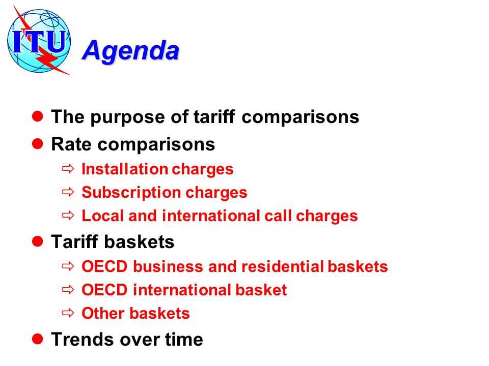 Agenda The purpose of tariff comparisons Rate comparisons Installation charges Subscription charges Local and international call charges Tariff baskets OECD business and residential baskets OECD international basket Other baskets Trends over time