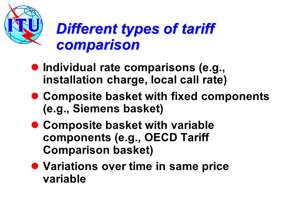 Different types of tariff comparison Individual rate comparisons (e.g., installation charge, local call rate) Composite basket with fixed components (e.g., Siemens basket) Composite basket with variable components (e.g., OECD Tariff Comparison basket) Variations over time in same price variable