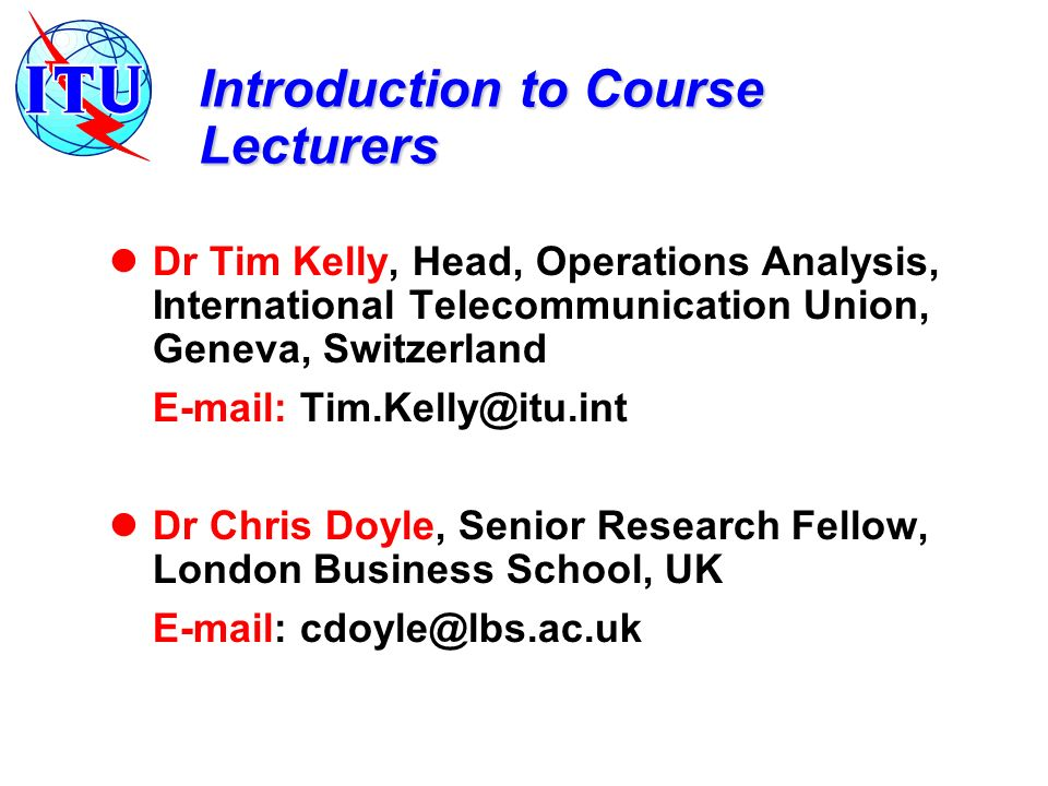 Introduction to Course Lecturers Dr Tim Kelly, Head, Operations Analysis, International Telecommunication Union, Geneva, Switzerland   Dr Chris Doyle, Senior Research Fellow, London Business School, UK