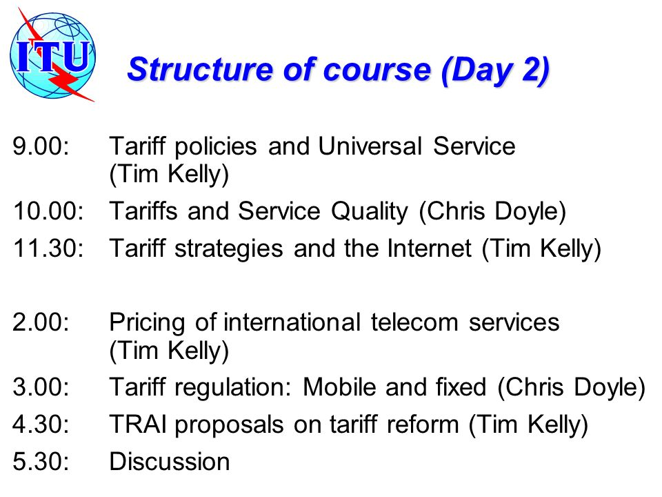 Structure of course (Day 2) 9.00:Tariff policies and Universal Service (Tim Kelly) 10.00:Tariffs and Service Quality (Chris Doyle) 11.30:Tariff strategies and the Internet (Tim Kelly) 2.00:Pricing of international telecom services (Tim Kelly) 3.00:Tariff regulation: Mobile and fixed (Chris Doyle) 4.30:TRAI proposals on tariff reform (Tim Kelly) 5.30:Discussion