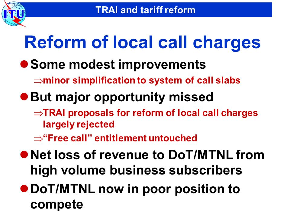 TRAI and tariff reform Reform of local call charges Some modest improvements minor simplification to system of call slabs But major opportunity missed TRAI proposals for reform of local call charges largely rejected Free call entitlement untouched Net loss of revenue to DoT/MTNL from high volume business subscribers DoT/MTNL now in poor position to compete