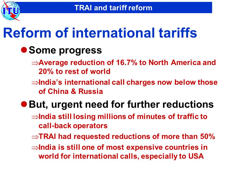 TRAI and tariff reform Reform of international tariffs Some progress Average reduction of 16.7% to North America and 20% to rest of world Indias international call charges now below those of China & Russia But, urgent need for further reductions India still losing millions of minutes of traffic to call-back operators TRAI had requested reductions of more than 50% India is still one of most expensive countries in world for international calls, especially to USA