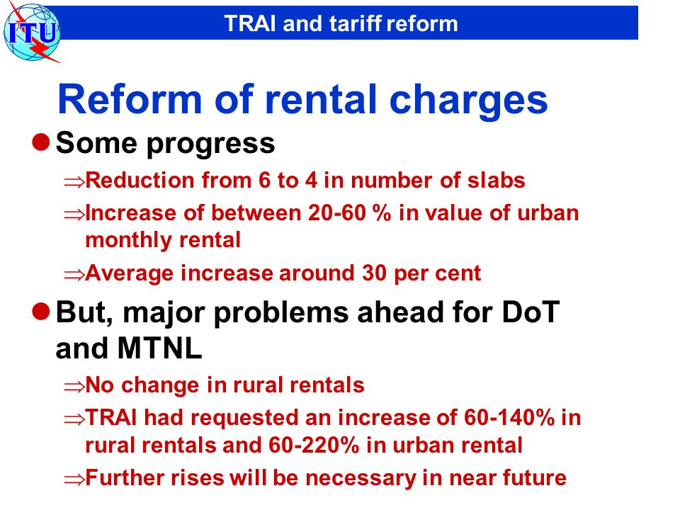 TRAI and tariff reform Reform of rental charges Some progress Reduction from 6 to 4 in number of slabs Increase of between 20-60 % in value of urban monthly rental Average increase around 30 per cent But, major problems ahead for DoT and MTNL No change in rural rentals TRAI had requested an increase of 60-140% in rural rentals and 60-220% in urban rental Further rises will be necessary in near future