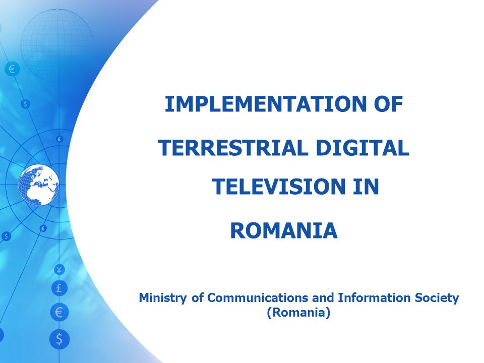 IMPLEMENTATION OF TERRESTRIAL DIGITAL TELEVISION IN ROMANIA Ministry of Communications and Information Society (Romania)