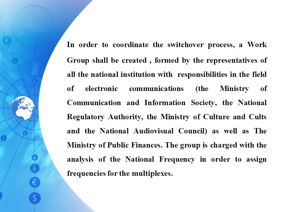 In order to coordinate the switchover process, a Work Group shall be created, formed by the representatives of all the national institution with responsibilities in the field of electronic communications (the Ministry of Communication and Information Society, the National Regulatory Authority, the Ministry of Culture and Cults and the National Audiovisual Council) as well as The Ministry of Public Finances.