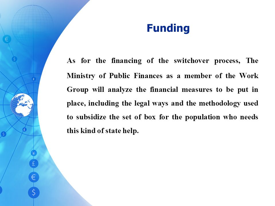 As for the financing of the switchover process, The Ministry of Public Finances as a member of the Work Group will analyze the financial measures to be put in place, including the legal ways and the methodology used to subsidize the set of box for the population who needs this kind of state help.