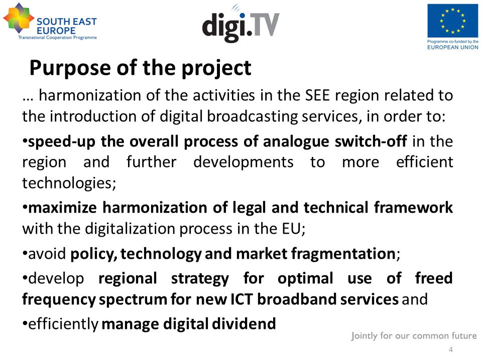 Purpose of the project … harmonization of the activities in the SEE region related to the introduction of digital broadcasting services, in order to: speed-up the overall process of analogue switch-off in the region and further developments to more efficient technologies; maximize harmonization of legal and technical framework with the digitalization process in the EU; avoid policy, technology and market fragmentation; develop regional strategy for optimal use of freed frequency spectrum for new ICT broadband services and efficiently manage digital dividend 4
