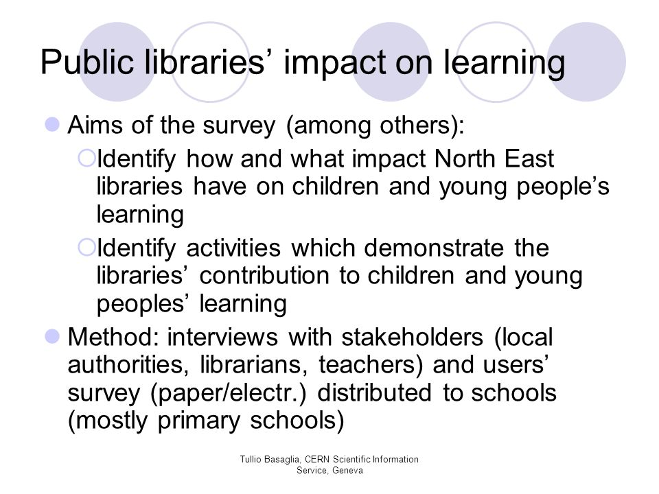 Public libraries impact on learning Aims of the survey (among others): Identify how and what impact North East libraries have on children and young peoples learning Identify activities which demonstrate the libraries contribution to children and young peoples learning Method: interviews with stakeholders (local authorities, librarians, teachers) and users survey (paper/electr.) distributed to schools (mostly primary schools) Tullio Basaglia, CERN Scientific Information Service, Geneva