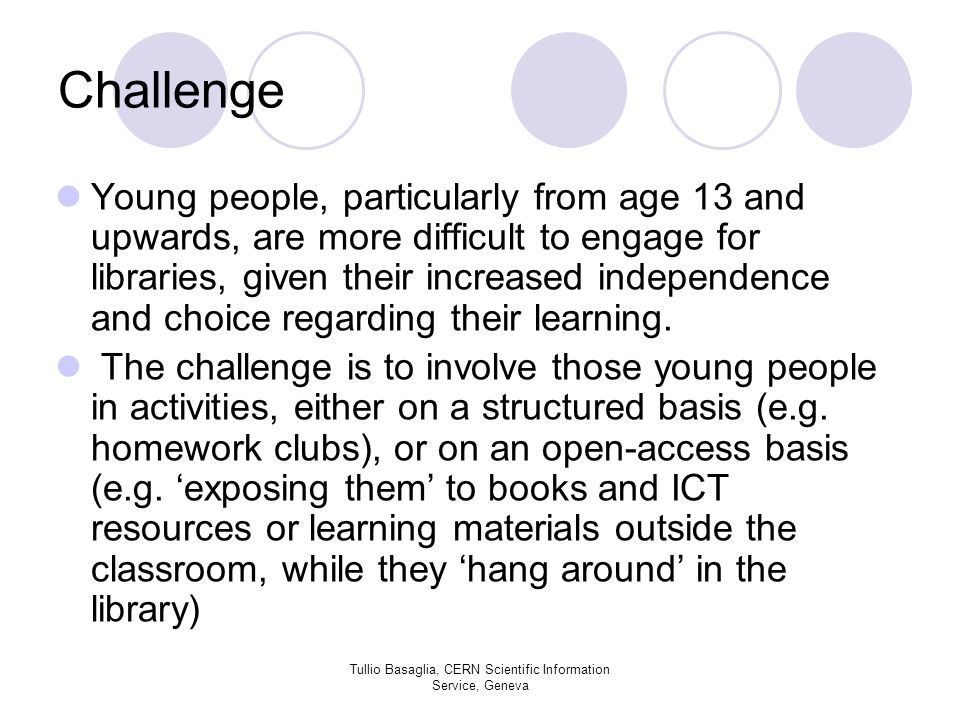 Challenge Young people, particularly from age 13 and upwards, are more difficult to engage for libraries, given their increased independence and choice regarding their learning.