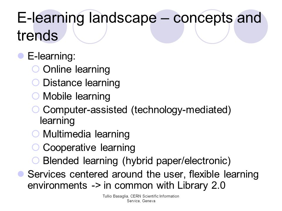 E-learning landscape – concepts and trends E-learning: Online learning Distance learning Mobile learning Computer-assisted (technology-mediated) learning Multimedia learning Cooperative learning Blended learning (hybrid paper/electronic) Services centered around the user, flexible learning environments -> in common with Library 2.0 Tullio Basaglia, CERN Scientific Information Service, Geneva