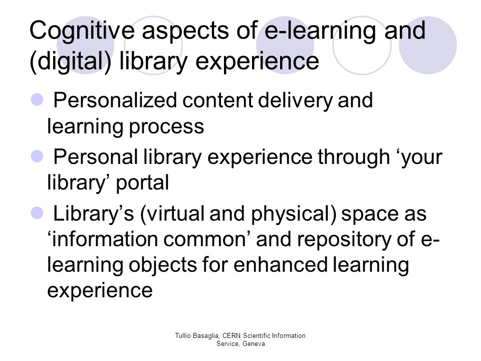 Cognitive aspects of e-learning and (digital) library experience Personalized content delivery and learning process Personal library experience through your library portal Librarys (virtual and physical) space as information common and repository of e- learning objects for enhanced learning experience Tullio Basaglia, CERN Scientific Information Service, Geneva