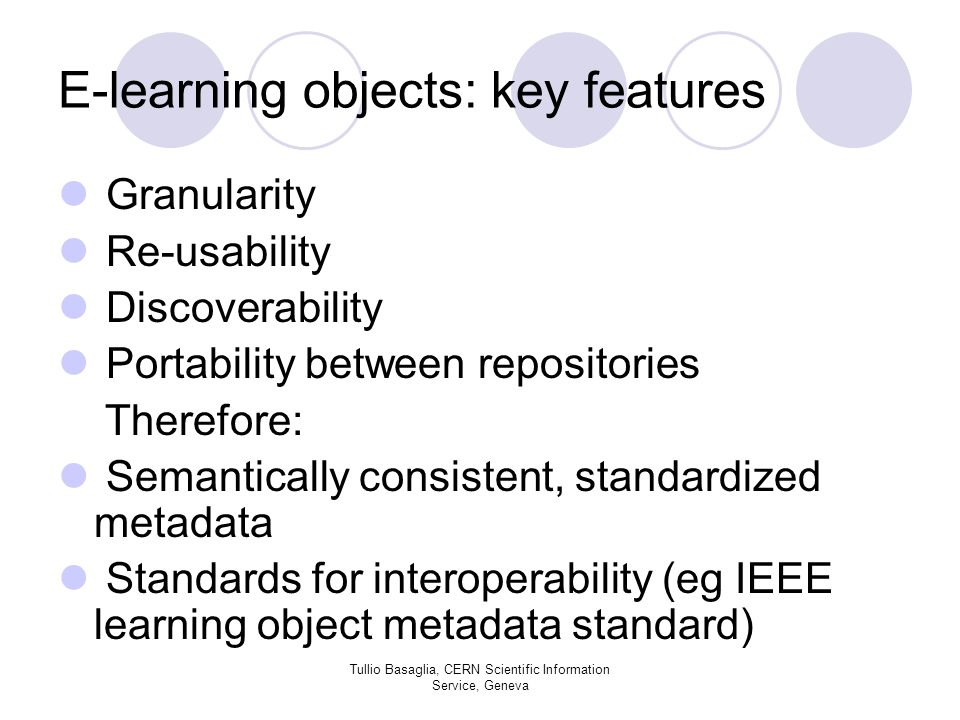 E-learning objects: key features Granularity Re-usability Discoverability Portability between repositories Therefore: Semantically consistent, standardized metadata Standards for interoperability (eg IEEE learning object metadata standard) Tullio Basaglia, CERN Scientific Information Service, Geneva