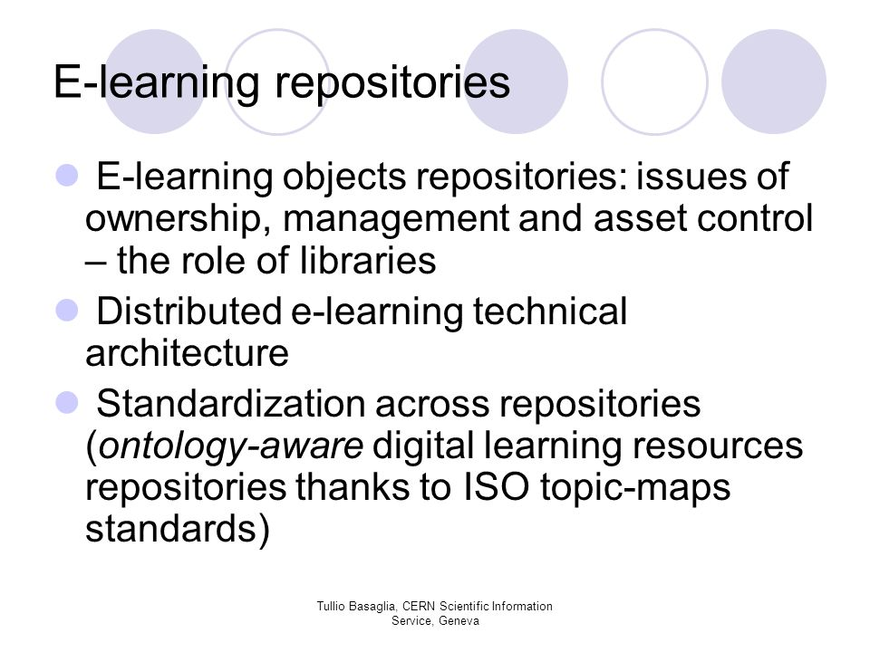 E-learning repositories E-learning objects repositories: issues of ownership, management and asset control – the role of libraries Distributed e-learning technical architecture Standardization across repositories (ontology-aware digital learning resources repositories thanks to ISO topic-maps standards) Tullio Basaglia, CERN Scientific Information Service, Geneva