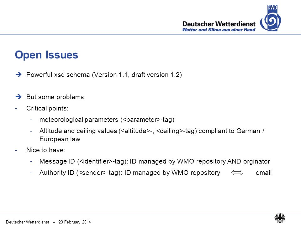 Deutscher Wetterdienst – 23 February 2014 Powerful xsd schema (Version 1.1, draft version 1.2) But some problems: -Critical points: -meteorological parameters ( -tag) -Altitude and ceiling values ( -, -tag) compliant to German / European law -Nice to have: -Message ID ( -tag): ID managed by WMO repository AND orginator -Authority ID ( -tag): ID managed by WMO repository email Open Issues