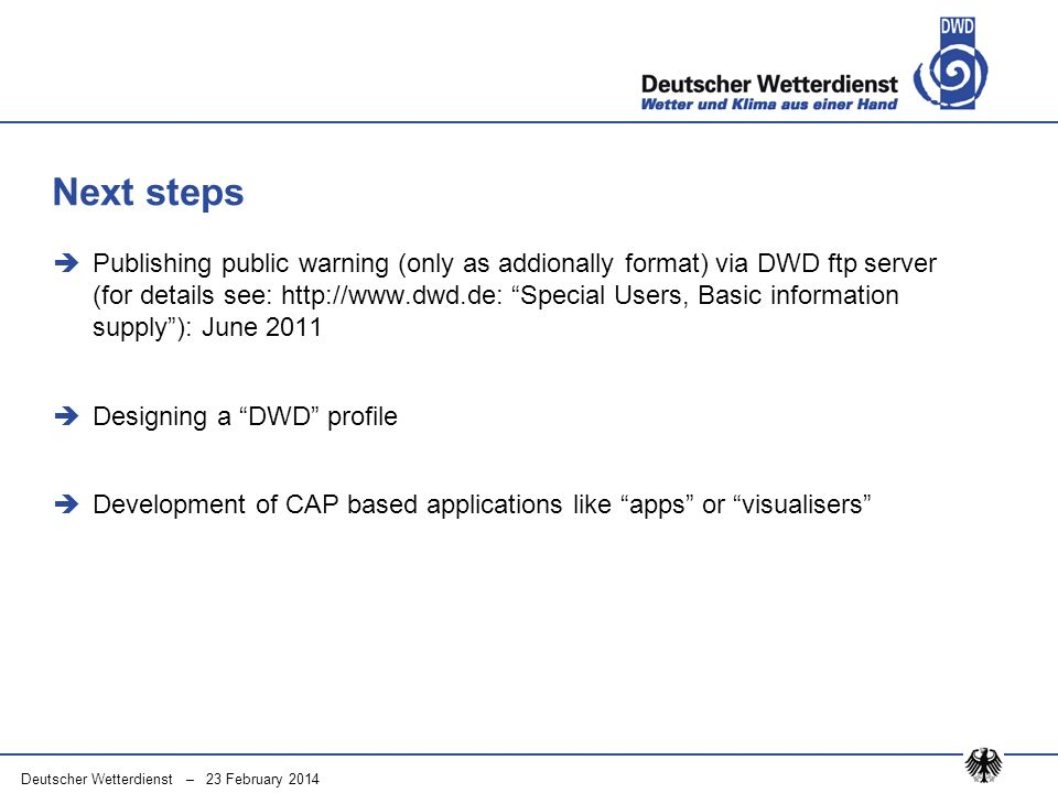 Deutscher Wetterdienst – 23 February 2014 Publishing public warning (only as addionally format) via DWD ftp server (for details see: http://www.dwd.de: Special Users, Basic information supply): June 2011 Designing a DWD profile Development of CAP based applications like apps or visualisers Next steps