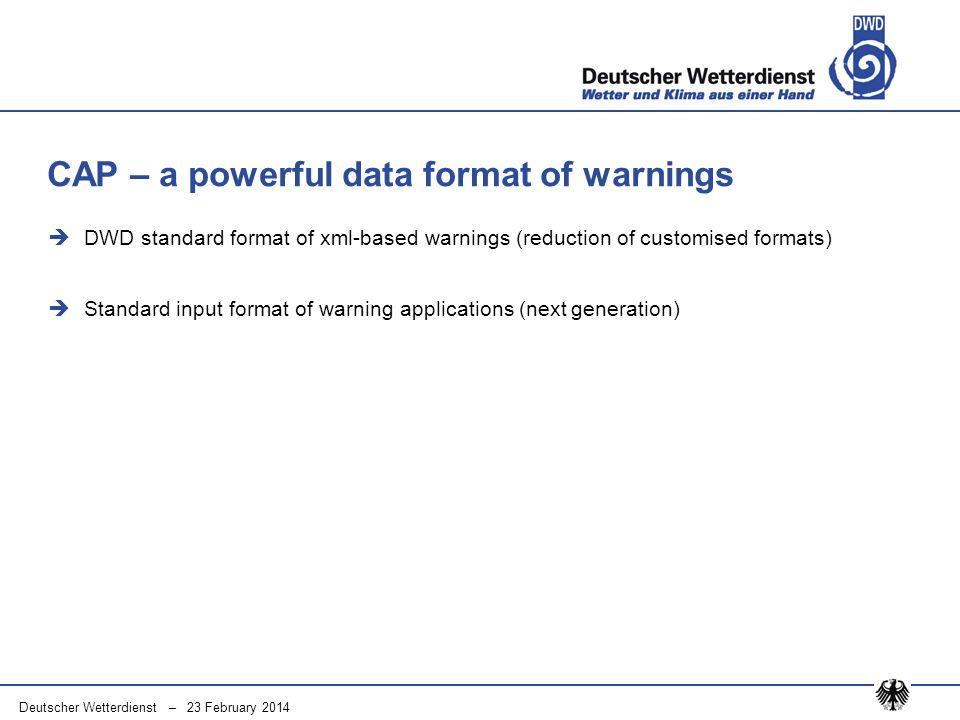 Deutscher Wetterdienst – 23 February 2014 DWD standard format of xml-based warnings (reduction of customised formats) Standard input format of warning applications (next generation) CAP – a powerful data format of warnings