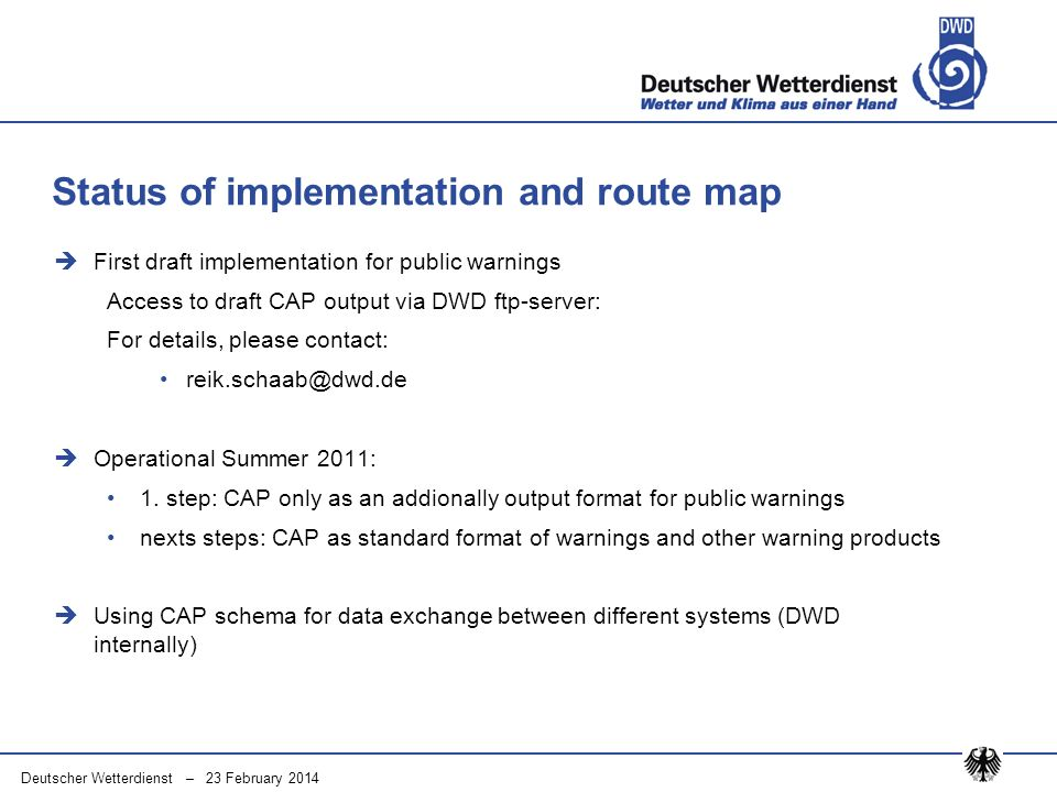 Deutscher Wetterdienst – 23 February 2014 First draft implementation for public warnings Access to draft CAP output via DWD ftp-server: For details, please contact: reik.schaab@dwd.de Operational Summer 2011: 1.